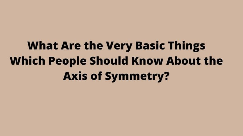 What Are the Very Basic Things Which People Should Know About the Axis of Symmetry?